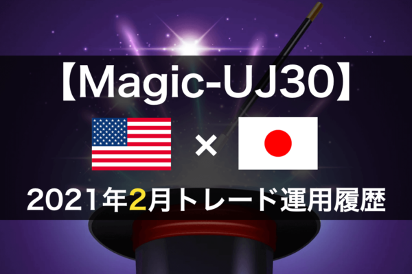 【Magic-UJ30】FX自動売買2021年2月トレード運用履歴