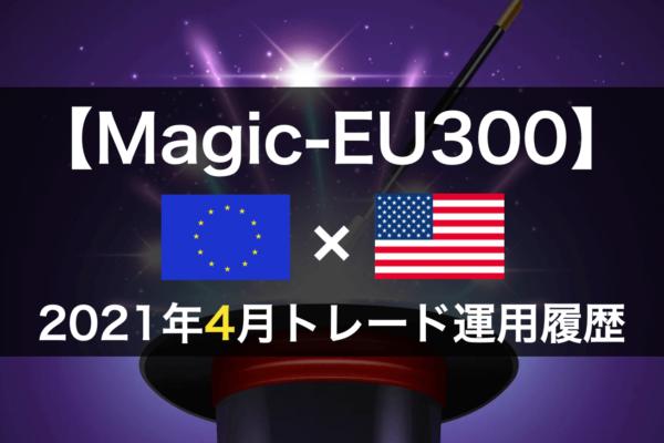 【Magic-EU300】FX自動売買2021年4月トレード運用履歴